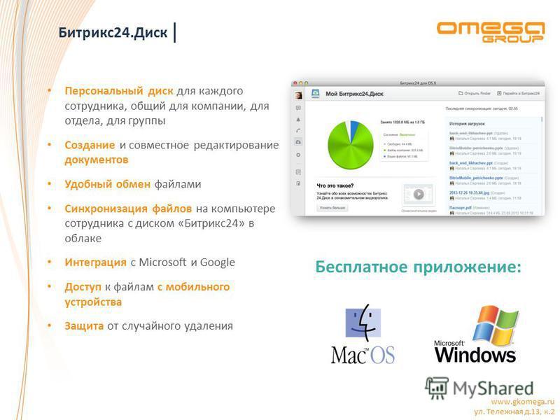 www.gkomega.ru ул. Тележная д.13, к.2 Битрикс 24. Диск Персональный диск для каждого сотрудника, общий для компании, для отдела, для группы Создание и совместное редактирование документов Удобный обмен файлами Синхронизация файлов на компьютере сотру