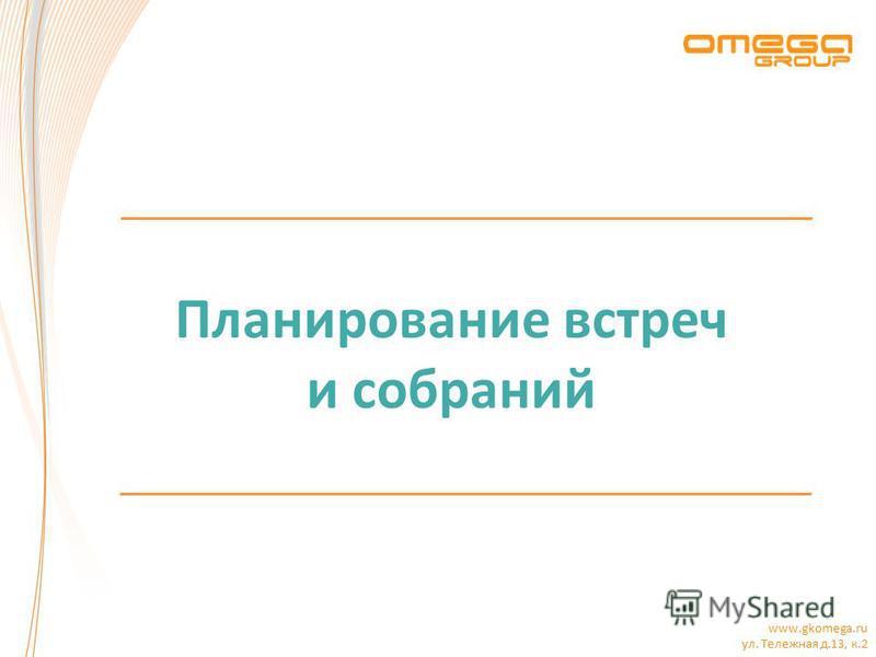www.gkomega.ru ул. Тележная д.13, к.2 Планирование встреч и собраний