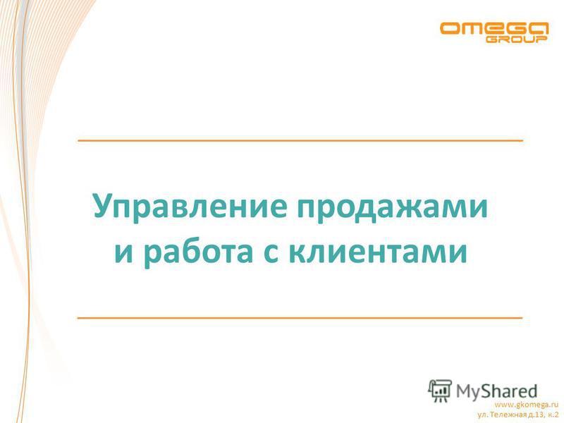 www.gkomega.ru ул. Тележная д.13, к.2 Управление продажами и работа с клиентами