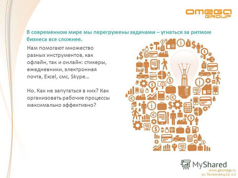 www.gkomega.ru ул. Тележная д.13, к.2 Нам помогают множество разных инструментов, как офлайн, так и онлайн: стикеры, ежедневники, электронная почта, Excel, смс, Skype… Но. Как не запутаться в них? Как организовать рабочие процессы максимально эффекти