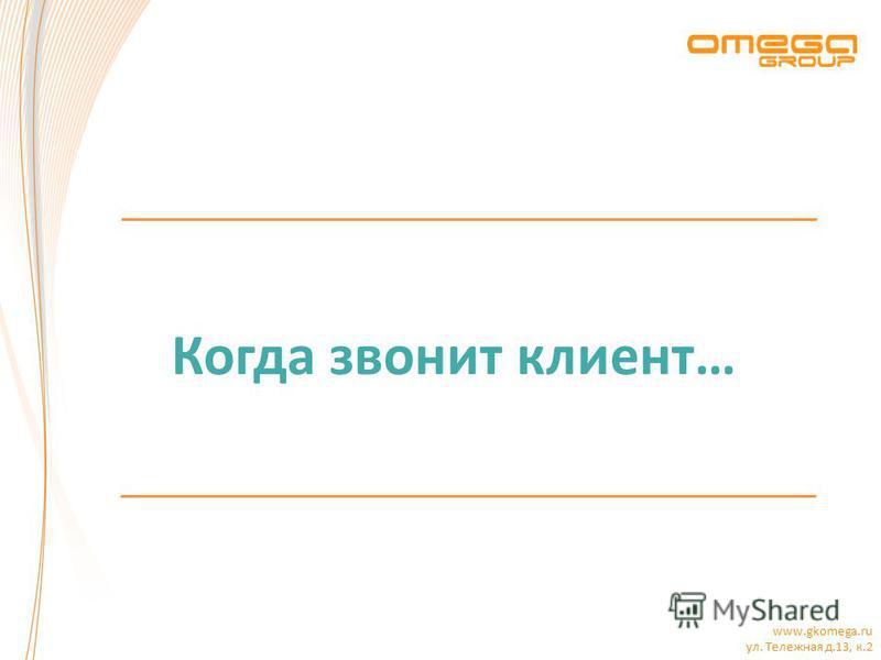 www.gkomega.ru ул. Тележная д.13, к.2 Когда звонит клиент…