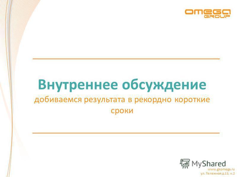www.gkomega.ru ул. Тележная д.13, к.2 Внутреннее обсуждение добиваемся результата в рекордно короткие сроки