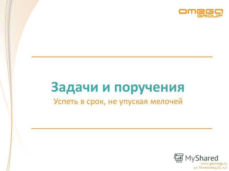www.gkomega.ru ул. Тележная д.13, к.2 Задачи и поручения Успеть в срок, не упуская мелочей