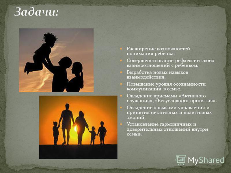 Расширение возможностей понимания ребенка. Совершенствование рефлексии своих взаимоотношений с ребенком. Выработка новых навыков взаимодействия. Повышение уровня осознанности коммуникации в семье. Овладение приемами «Активного слушания», «Безусловног