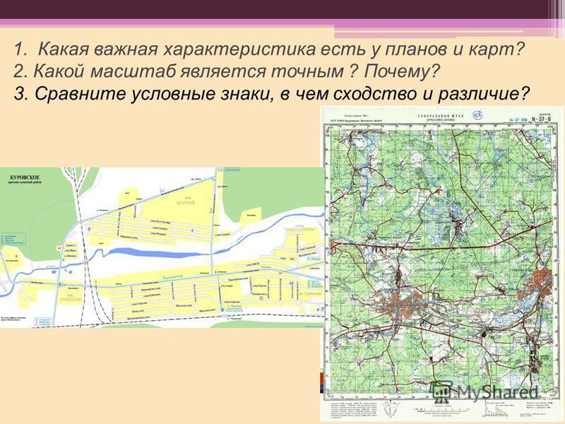 3. Сравните условные знаки, в чем сходство и различие? 1. Какая важная характеристика есть у планов и карт? 2. Какой масштаб является точным ? Почему?
