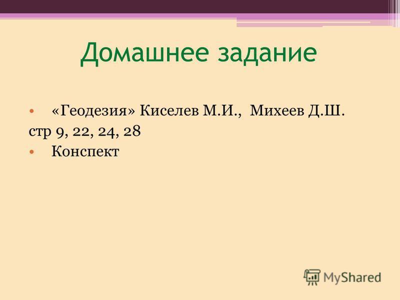 Домашнее задание «Геодезия» Киселев М.И., Михеев Д.Ш. стр 9, 22, 24, 28 Конспект