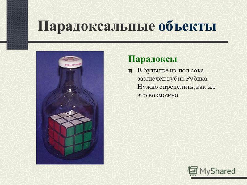 Парадоксы В бутылке из-под сока заключен кубик Рубика. Нужно определить, как же это возможно.