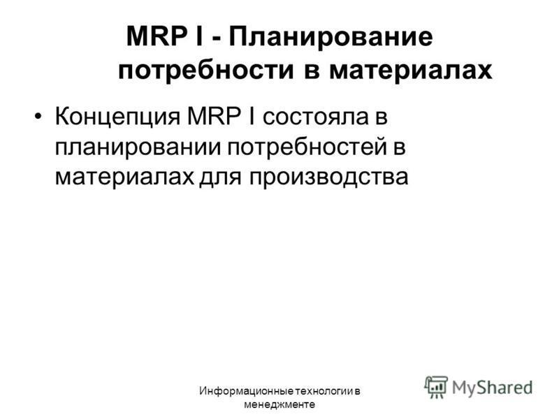 Информационные технологии в менеджменте MRP I - Планирование потребности в материалах Концепция MRP I состояла в планировании потребностей в материалах для производства