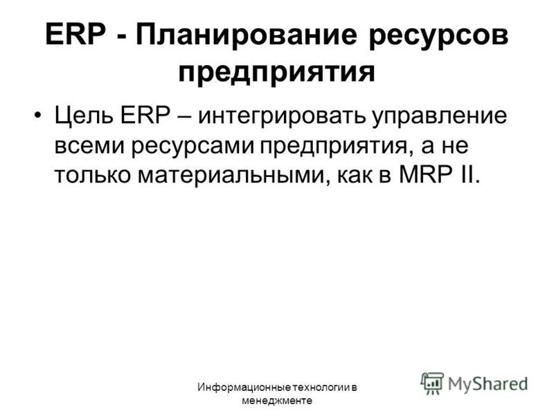 Информационные технологии в менеджменте Цель ERP – интегрировать управление всеми ресурсами предприятия, а не только материальными, как в MRP II. ERP - Планирование ресурсов предприятия