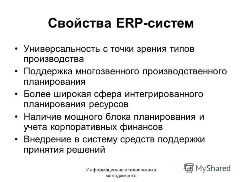 Информационные технологии в менеджменте Свойства ERP-систем Универсальность с точки зрения типов производства Поддержка многозвенного производственного планирования Более широкая сфера интегрированного планирования ресурсов Наличие мощного блока план