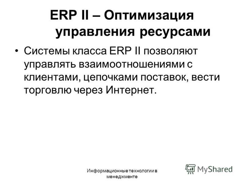 Информационные технологии в менеджменте Системы класса ERP II позволяют управлять взаимоотношениями с клиентами, цепочками поставок, вести торговлю через Интернет. ERP II – Оптимизация управления ресурсами