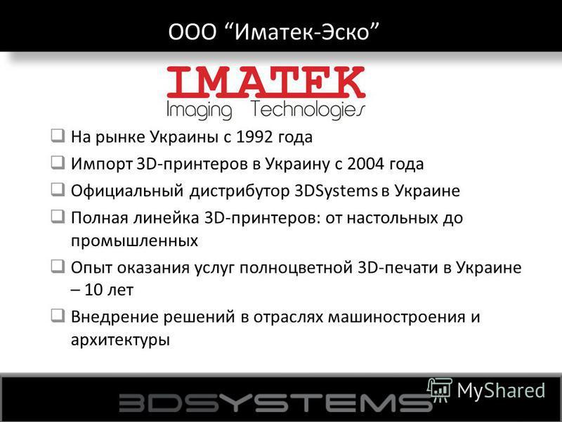 ООО Иматек-Эско На рынке Украины с 1992 года Импорт 3D-принтеров в Украину с 2004 года Официальный дистрибутор 3DSystems в Украине Полная линейка 3D-принтеров: от настольных до промышленных Опыт оказания услуг полноцветной 3D-печати в Украине – 10 ле