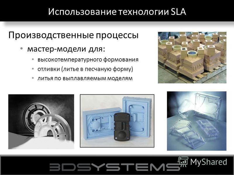 Использование технологии SLA Производственные процессы мастер-модели для: высокотемпературного формования отливки (литье в песчаную форму) литья по выплавляемым моделям