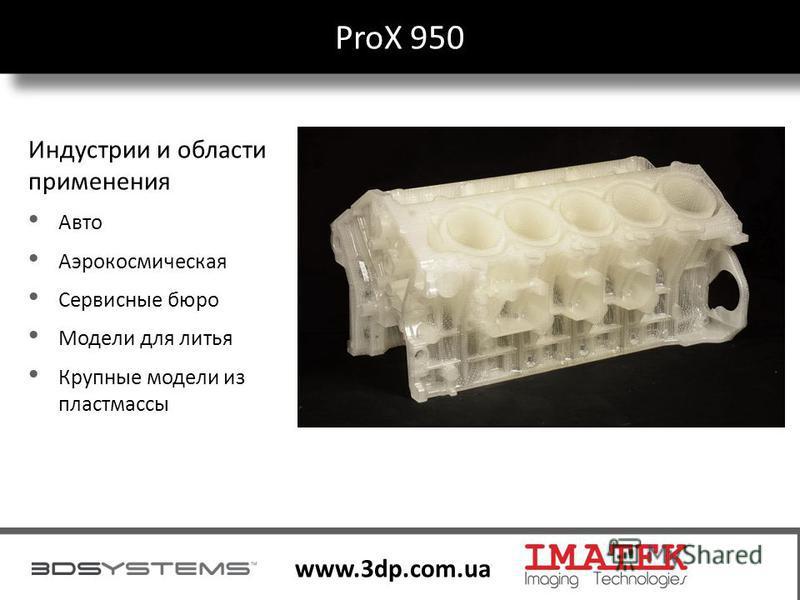 28 www.3dp.com.ua ProX 950 28 Индустрии и области применения Авто Аэрокосмическая Сервисные бюро Модели для литья Крупные модели из пластмассы