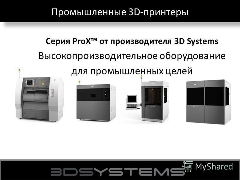 Промышленные 3D-принтеры Серия ProX от производителя 3D Systems Высокопроизводительное оборудование для промышленных целей