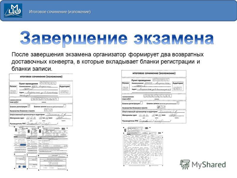 Итоговое сочинение (изложение) После завершения экзамена организатор формирует два возвратных доставочных конверта, в которые вкладывает бланки регистрации и бланки записи.