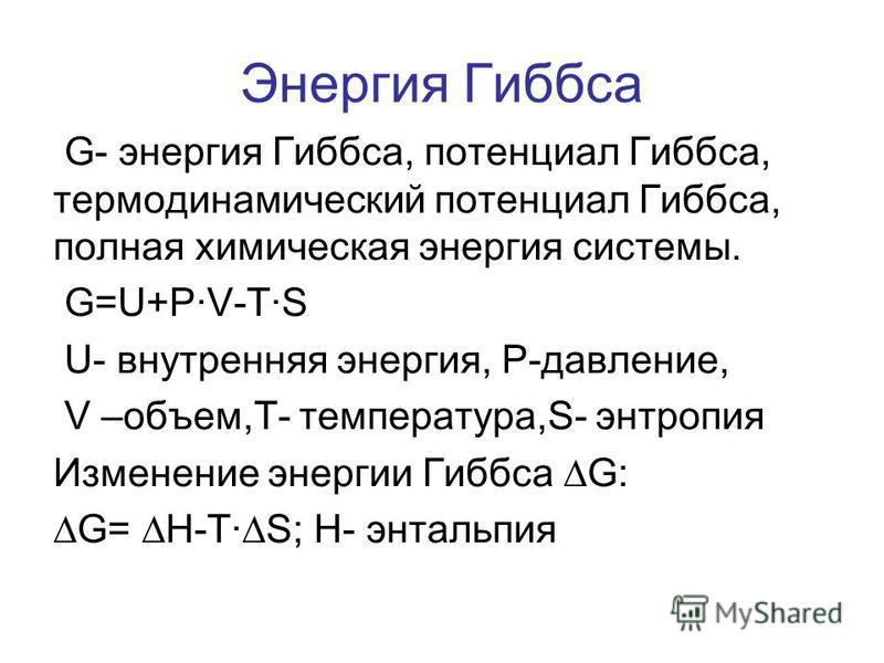 Энергия Гиббса G- энергия Гиббса, потенциал Гиббса, термодинамический потенциал Гиббса, полная химическая энергия системы. G=U+PV-TS U- внутренняя энергия, P-давление, V –объем,Т- температура,S- энтропия Изменение энергии Гиббса G: G= H-TS; Н- энталь