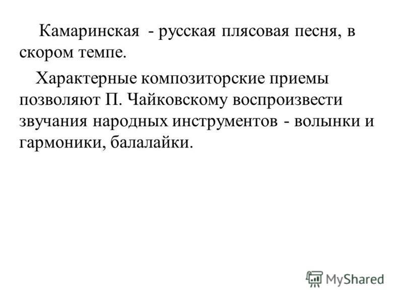 Камаринская - русская плясовая песня, в скором темпе. Характерные композиторские приемы позволяют П. Чайковскому воспроизвести звучания народных инструментов - волынки и гармоники, балалайки.