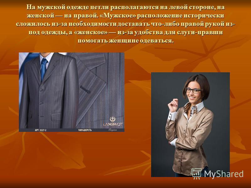 На мужской одежде петли располагаются на левой стороне, на женской на правой. «Мужское» расположение исторически сложилось из-за необходимости доставать что-либо правой рукой из- под одежды, а «женское» из-за удобства для слуги-правши помогать женщин