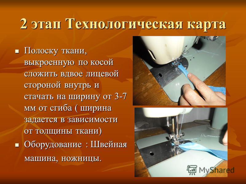 2 этап Технологическая карта Полоску ткани, выкроенную по косой сложить вдвое лицевой стороной внутрь и стачать на ширину от 3-7 мм от сгиба ( ширина задается в зависимости от толщины ткани) Полоску ткани, выкроенную по косой сложить вдвое лицевой ст
