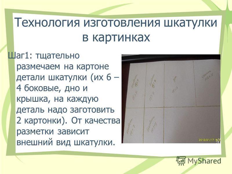 Технология изготовления шкатулки в картинках Шаг 1: тщательно размечаем на картоне детали шкатулки (их 6 – 4 боковые, дно и крышка, на каждую деталь надо заготовить 2 картонки). От качества разметки зависит внешний вид шкатулки.