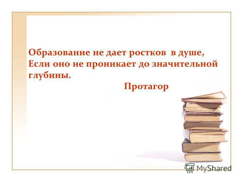 Образование не дает ростков в душе, Если оно не проникает до значительной глубины. Протагор
