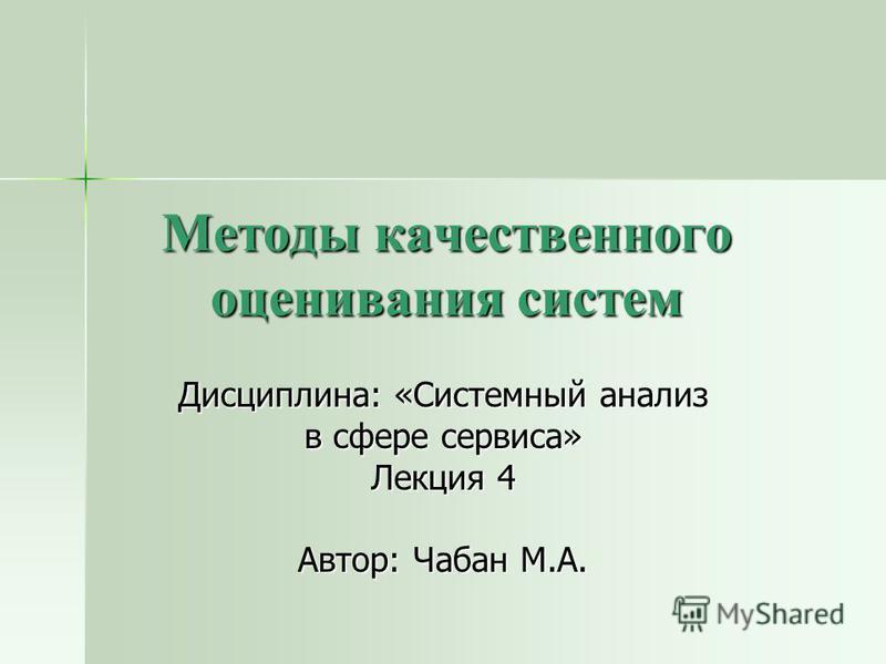 Методы качественного оценивания систем Дисциплина: «Системный анализ в сфере сервиса» Лекция 4 Автор: Чабан М.А.