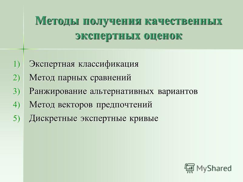 Методы получения качественных экспертных оценок 1) Экспертная классификация 2) Метод парных сравнений 3) Ранжирование альтернативных вариантов 4) Метод векторов предпочтений 5) Дискретные экспертные кривые