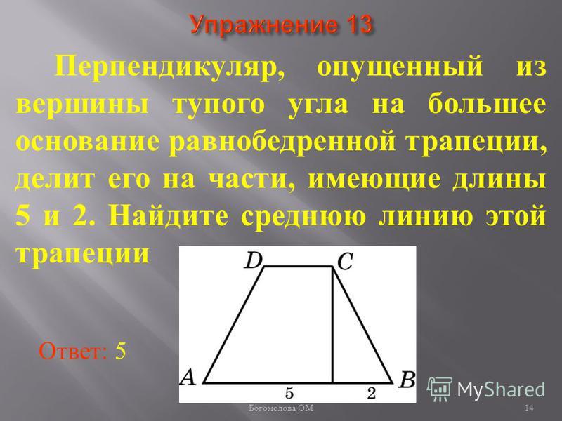 Перпендикуляр, опущенный из вершины тупого угла на большее основание равнобедренной трапеции, делит его на части, имеющие длины 5 и 2. Найдите среднюю линию этой трапеции Ответ: 5 14 Богомолова ОМ