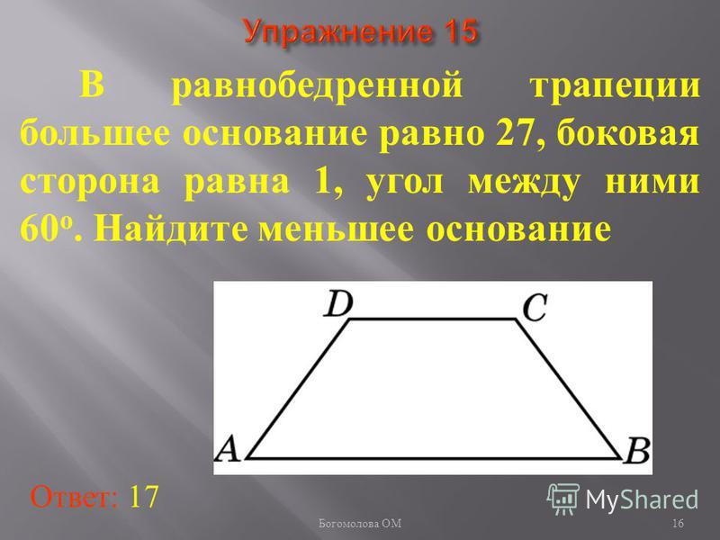 В равнобедренной трапеции большее основание равно 27, боковая сторона равна 1, угол между ними 60 о. Найдите меньшее основание Ответ: 17 16 Богомолова ОМ