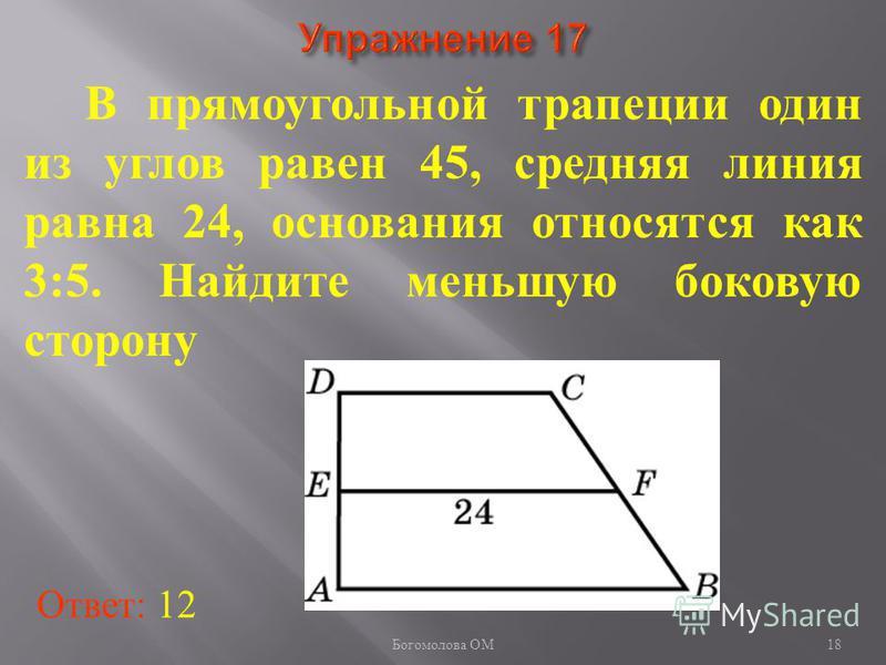 В прямоугольной трапеции один из углов равен 45, средняя линия равна 24, основания относятся как 3:5. Найдите меньшую боковую сторону Ответ: 12 18 Богомолова ОМ