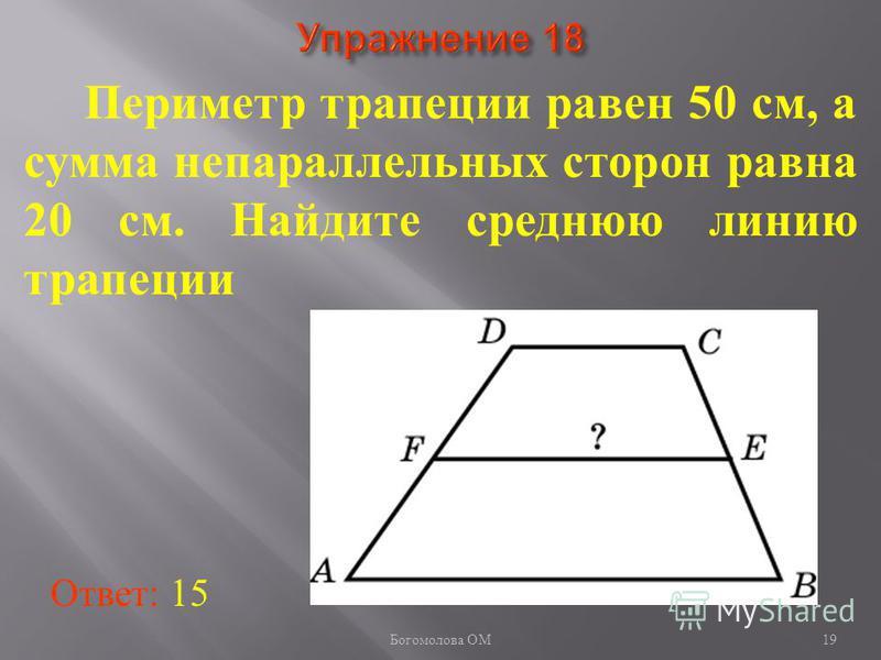Периметр трапеции равен 50 см, а сумма непараллельных сторон равна 20 см. Найдите среднюю линию трапеции Ответ: 15 19 Богомолова ОМ