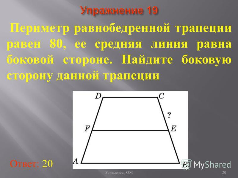 Периметр равнобедренной трапеции равен 80, ее средняя линия равна боковой стороне. Найдите боковую сторону данной трапеции Ответ: 20 20 Богомолова ОМ