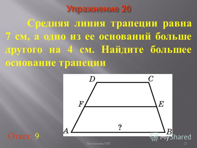 Средняя линия трапеции равна 7 см, а одно из ее оснований больше другого на 4 см. Найдите большее основание трапеции Ответ: 9 21 Богомолова ОМ