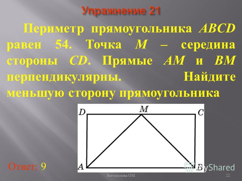 Периметр прямоугольника ABCD равен 54. Точка M – середина стороны CD. Прямые AM и BM перпендикулярны. Найдите меньшую сторону прямоугольника Ответ: 9 22 Богомолова ОМ