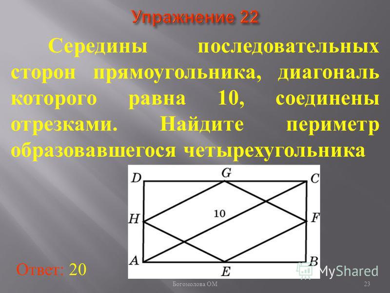 Середины последовательных сторон прямоугольника, диагональ которого равна 10, соединены отрезками. Найдите периметр образовавшегося четырехугольника Ответ: 20 23 Богомолова ОМ