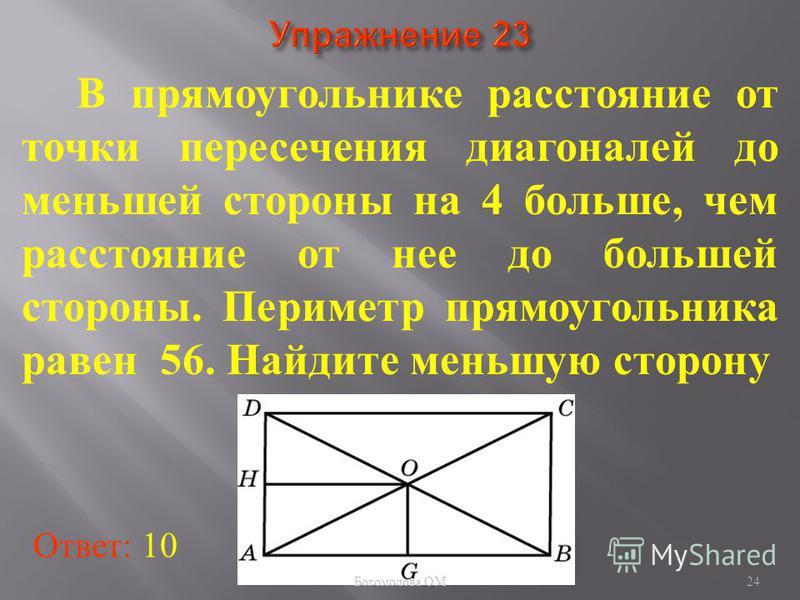 В прямоугольнике расстояние от точки пересечения диагоналей до меньшей стороны на 4 больше, чем расстояние от нее до большей стороны. Периметр прямоугольника равен 56. Найдите меньшую сторону Ответ: 10 24 Богомолова ОМ