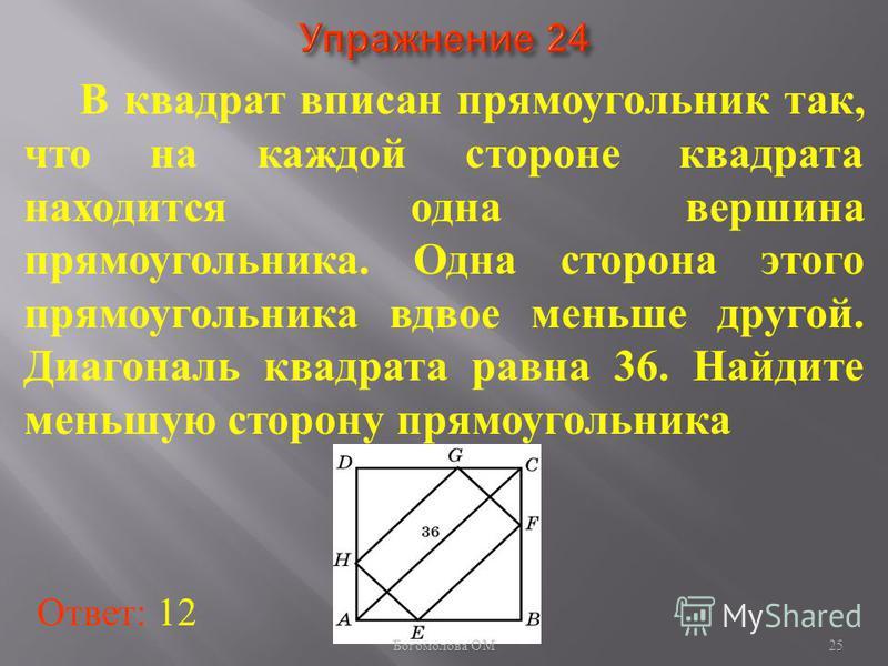 В квадрат вписан прямоугольник так, что на каждой стороне квадрата находится одна вершина прямоугольника. Одна сторона этого прямоугольника вдвое меньше другой. Диагональ квадрата равна 36. Найдите меньшую сторону прямоугольника Ответ: 12 25 Богомоло
