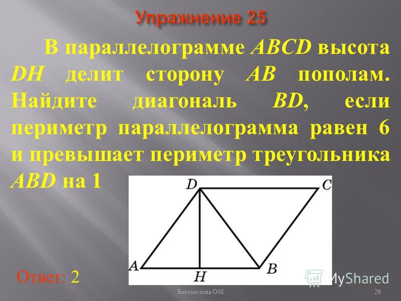 В параллелограмме ABCD высота DH делит сторону AB пополам. Найдите диагональ BD, если периметр параллелограмма равен 6 и превышает периметр треугольника ABD на 1 Ответ: 2 26 Богомолова ОМ