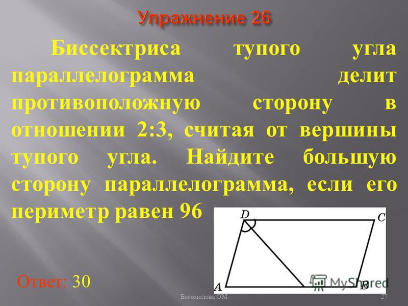 Биссектриса тупого угла параллелограмма делит противоположную сторону в отношении 2:3, считая от вершины тупого угла. Найдите большую сторону параллелограмма, если его периметр равен 96 Ответ: 30 27 Богомолова ОМ