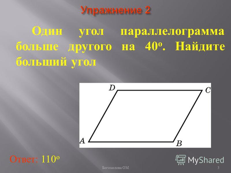 Один угол параллелограмма больше другого на 40 о. Найдите больший угол Ответ: 110 о 3 Богомолова ОМ