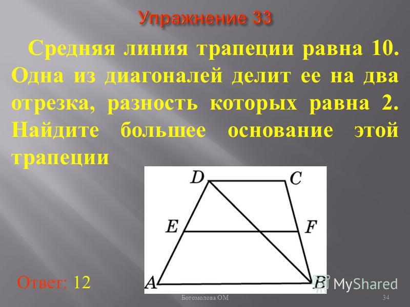 Cредняя линия трапеции равна 10. Одна из диагоналей делит ее на два отрезка, разность которых равна 2. Найдите большее основание этой трапеции Ответ: 12 34 Богомолова ОМ