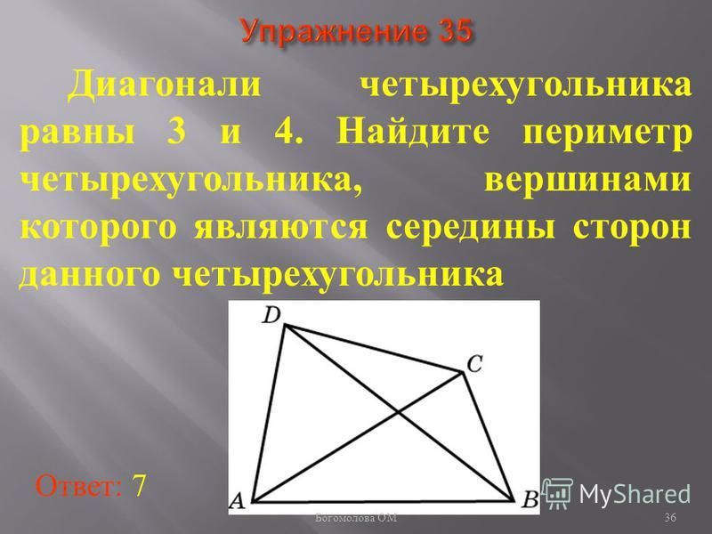 Диагонали четырехугольника равны 3 и 4. Найдите периметр четырехугольника, вершинами которого являются середины сторон данного четырехугольника Ответ: 7 36 Богомолова ОМ