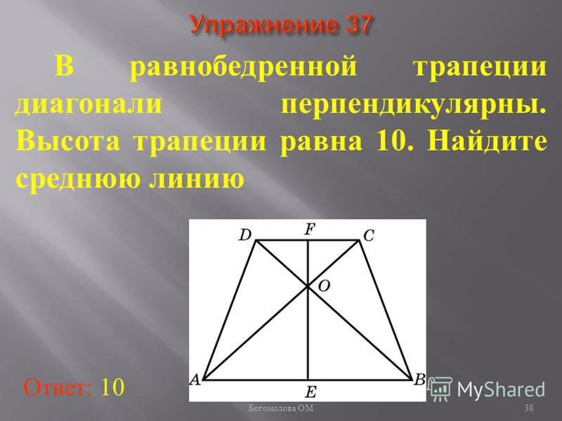 В равнобедренной трапеции диагонали перпендикулярны. Высота трапеции равна 10. Найдите среднюю линию Ответ: 10 38 Богомолова ОМ