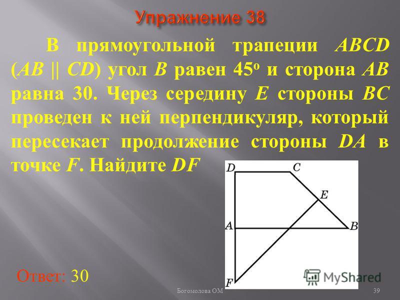 В прямоугольной трапеции ABCD (AB || CD) угол B равен 45 о и сторона AB равна 30. Через середину E стороны BC проведен к ней перпендикуляр, который пересекает продолжение стороны DA в точке F. Найдите DF Ответ: 30 39 Богомолова ОМ