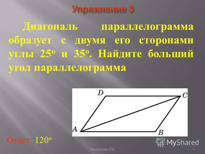 Диагональ параллелограмма образует с двумя его сторонами углы 25 о и 35 о. Найдите больший угол параллелограмма Ответ: 120 о 4 Богомолова ОМ