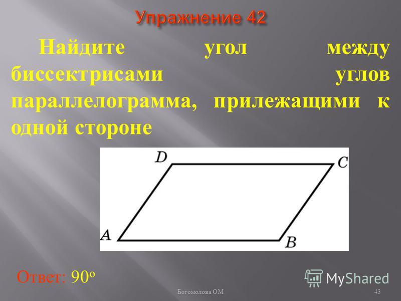 Найдите угол между биссектрисами углов параллелограмма, прилежащими к одной стороне Ответ: 90 о 43 Богомолова ОМ