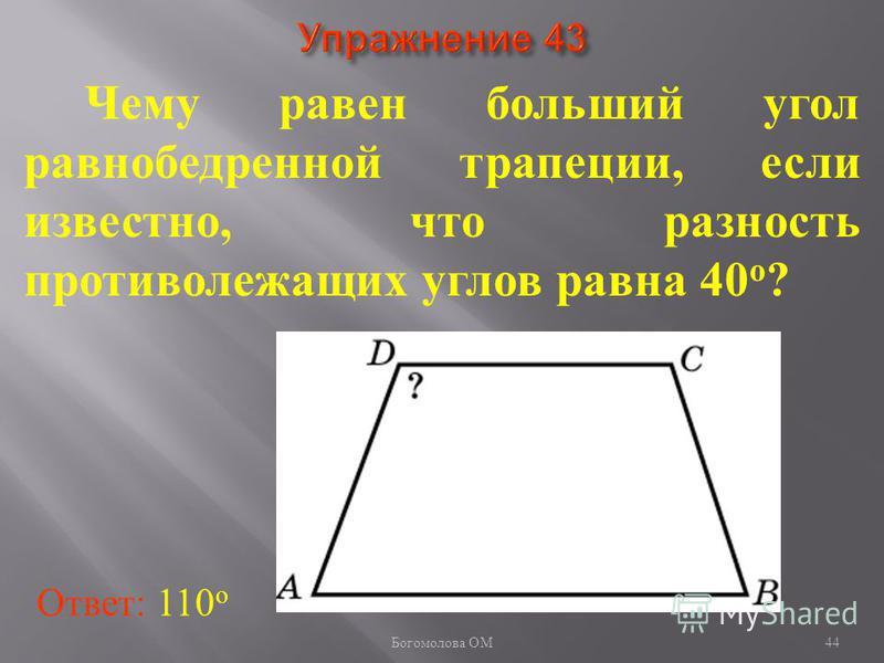 Чему равен больший угол равнобедренной трапеции, если известно, что разность противолежащих углов равна 40 о ? Ответ: 110 о 44 Богомолова ОМ
