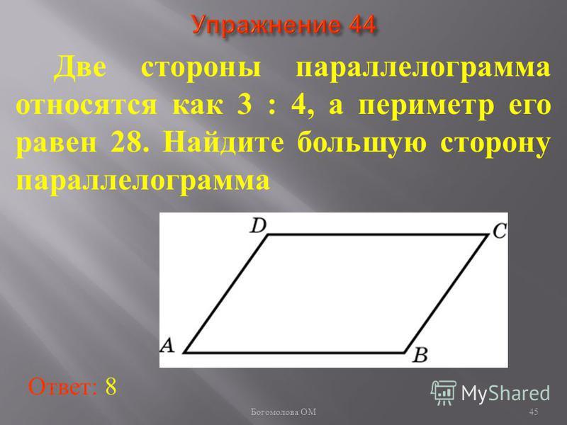 Две стороны параллелограмма относятся как 3 : 4, а периметр его равен 28. Найдите большую сторону параллелограмма Ответ: 8 45 Богомолова ОМ