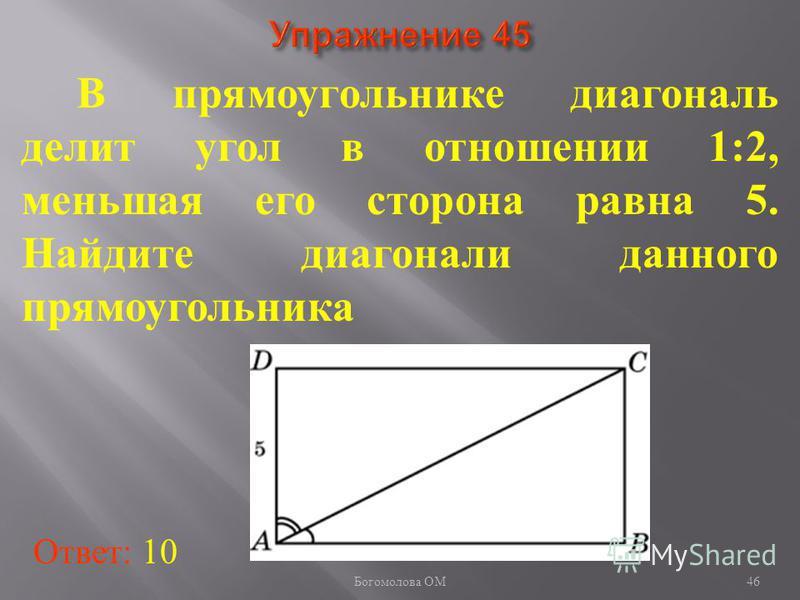 В прямоугольнике диагональ делит угол в отношении 1:2, меньшая его сторона равна 5. Найдите диагонали данного прямоугольника Ответ: 10 46 Богомолова ОМ